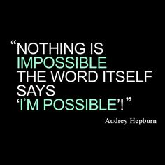 """Nothing is impossible, the word itself says I'm possible!"" -Audrey Hepburn"