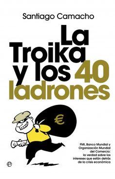 La Troika y los 40 ladrones  Santiago Camacho    FMI, Banco Mundial y Organización Mundial del Comercio: la verdad sobre los intereses que están detrás de la crisis económica.