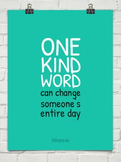One kind word...You never you what kind of pain or hardship a person may be having.