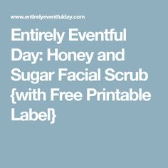 Entirely Eventful Day: Honey and Sugar Facial Scrub {with Free Printable Label}