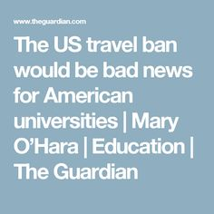 The US travel ban would be bad news for American universities | Mary O'Hara | Education | The Guardian