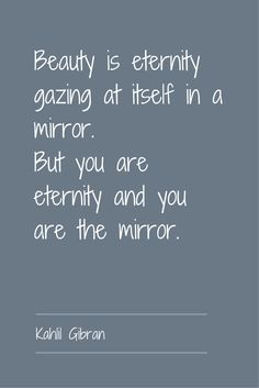 """Beauty is eternity gazing at itself in a mirror. But you are eternity and you are the mirror."" ― Kahlil Gibran, The Prophet. Click on this image to see the most sophisticated collection of inspirational quotes!"