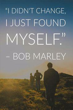 """I didn't change, I just found myself."" -Bob Marley"