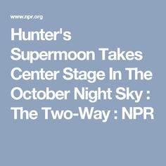 Hunter's Supermoon Takes Center Stage In The October Night Sky : The Two-Way : NPR