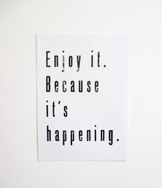 """Enjoy it"".. be in the now!"