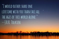 """I would rather share one lifetime with you than face all the ages of this world alone."" ~ J.R.R. Tolkien"