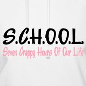 Seven crappy hours of our life= S.C.H.O.O.L.!! hahaha