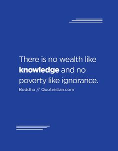 """There is no wealth like knowledge, and no poverty like ignorance. [ """"Inspirational quotes"""", """"Life Is Good Club"""" ] # # # # # # # # # # Knowledge Quotes, Knowledge And Wisdom, Smart Quotes, Best Quotes, Inspirational Quotes About Success, Motivational Quotes, Cool Words, Wise Words, Quotes To Live By"""