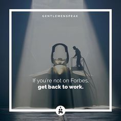 So... better get back to work! #GentlemenSpeak  #Entrepreneur