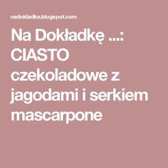 Na Dokładkę ...: CIASTO czekoladowe z jagodami i serkiem mascarpone