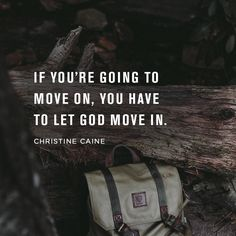 If you're going to move on, you have to let God move in. -Christine Caine