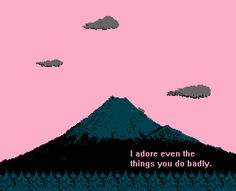 I adore even the things you do badly