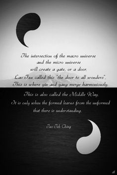 """""""The intersection of the macro universe and the micro universe will create a gate, or a door. Lao Tzu called this """"the door to all wonders"""". This is where yin and yang merge harmoniously. This is also called the Middle Way."""" ..*"""