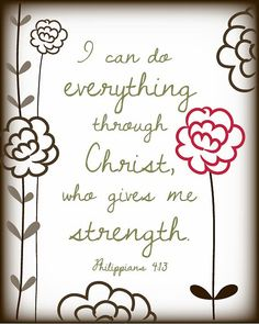 Phillipian 4:13  Ican do everything through Christ who gives me strength