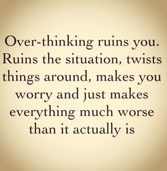 Over thinking.