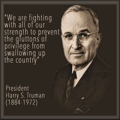 "harry truman Quotes | PLUTOCRACY: ""The Gluttons of Privilege"" / Harry S. Truman.....MAYBE OBAMA SHOULD READ THIS ONE......MY HOW TIMES CHANGE..........WHAT DO YOU THINK?"