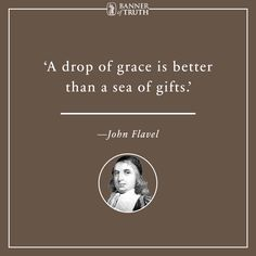 A drop of grace is better than a sea of gifts. —Flavel https://banneroftruth.org/us/store/christian-living/none-but-jesus/