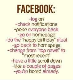 "Facebook. Log on, check notifications, poke everyone back, go on homepage, do the ""happy birthday"" ritual, go back to homepage, chagne from ""top news"" to ""most recent"", have a little scroll down, like a couple of pages, you're bored already."