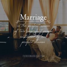 Marriage is the perfect union of two imperfect people sustained by one perfect savior.
