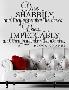 """Frame-able quote for closet // """"Dress Shabbily & they'll remember the dress Dress Impeccably & they'll remember the Women ~Coco Chanel"""