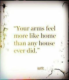 Your arms are my favorite place be and they do feel like home to me.