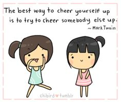 """The best way to cheer yourself up is to try to cheer somebody else up."" ~ Mark Twain"