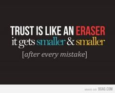 trust is like an eraser? This is true about it getting smaller with someone who is messing up, but some people never use up an eraser because they cheat. So to carry the illustration forward, they have all your trust, but are unworthy of it.