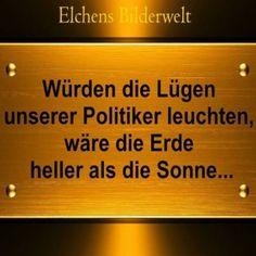 Würden die Lügen unserer Politiker leuchten, wäre die Erde heller als die Sonne...
