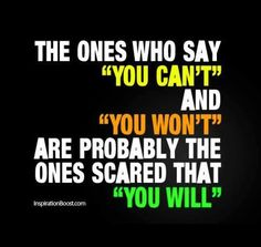 The one who say 'you can't' and 'you won't' are probably the ones scared that 'you will'. https://www.facebook.com/disciplineyourself101