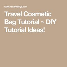 Travel Cosmetic Bag Tutorial ~ DIY Tutorial Ideas!