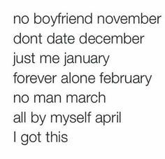No boyfriend November, don't date December, just me January, forever alone February, no man March, all by myself April, manless May...