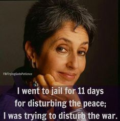 """I went to jail for 11 days for disturbing the peace; I was trying to disturb the war."" ~ Joan Baez"