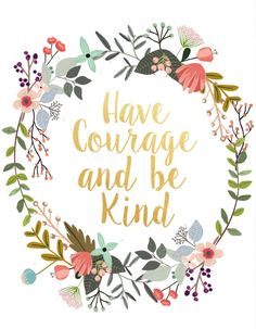 Have courage & be kind.
