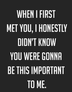 When I first Met you, I honestly didn't know you were gonna be this important to me  http://www.quotesearching.com/when-i-first-met-you-2/616