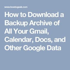 How to Download a Backup Archive of All Your Gmail, Calendar, Docs, and Other Google Data