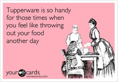 Funny Confession Ecard: Tupperware is so handy for those times when you feel like throwing out your food another day.