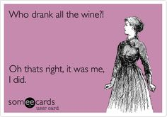 Who drank all the wine?! Oh thats right, it was me, I did.