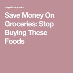 Save Money On Groceries: Stop Buying These Foods