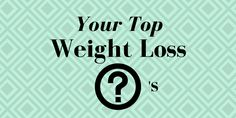 Your Top 10 Weight Loss Questions