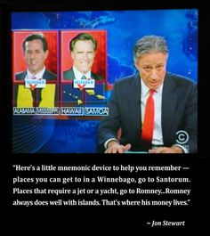 """Here's a little mnemonic device to help you remember--place you can get to in a Winnebago, go to Santorum. Places that require a jet or a yacht, go to Romney...Romney always does well with islands. That's where his money lives."" --Jon Stewart"