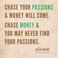 """Chase your passions & money will come. Chase money & you may never find your passions."" #Quote by Colin Wright"