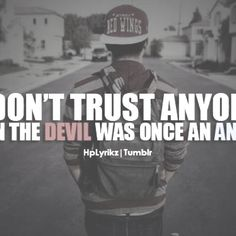 Don't trust anyone. Even the devil was once an angel.