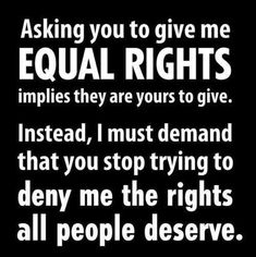 Asking you to give me equal rights implies that they are yours to give. Instead, I demand that you stop trying to deny me the rights all people deserve. These rights are inalienable. We are born with them. The Words, We Are The World, In This World, Human Rights Quotes, Civil Rights Quotes, Social Issues, Social Work, Social Change, Me Quotes