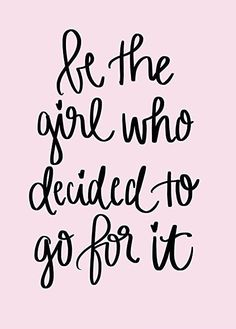 Inspirational & Motivational Quotes... Be The Girl Who Decided To Go For It