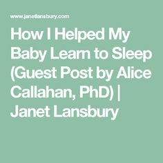How I Helped My Baby Learn to Sleep (Guest Post by Alice Callahan, PhD) | Janet Lansbury