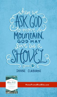 Ask God for a mountain, and God may give us a shovel. -Shane Claiborne