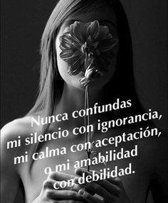 〽️ Nunca confundas mi silencio con ignorancia, mi calma con aceptación, y mi amabilidad con debilidad.