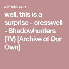 well, this is a surprise - cresswell - Shadowhunters (TV) [Archive of Our Own]