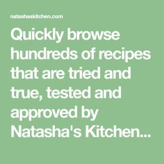 Quickly browse hundreds of recipes that are tried and true, tested and approved by Natasha's Kitchen. Everything from dinner recipes to dessert recipes, salad recipes, sides, drinks and video cooking tutorials. You are sure to find many new favorite recipes here!