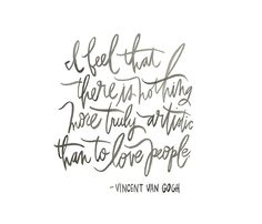 love this Van Gogh quote (from Timeless Quote Posters by Oh My Deer) -- because sometimes we artsy types glorify the object and the craft and even the isolation, over the true art of loving people...
